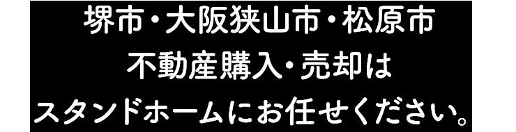 堺市・大阪狭山市・松原市 不動産購入・売却は<br>スタンドホームにお任せください。